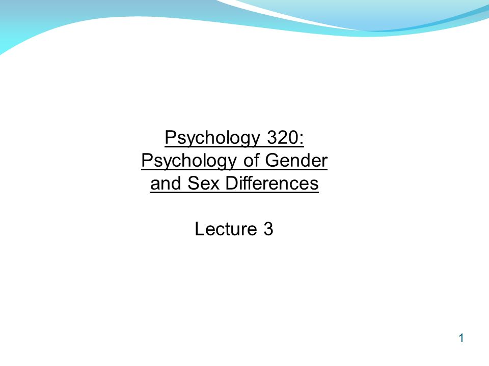 1 Psychology 320: Psychology of Gender and Sex Differences Lecture 3
