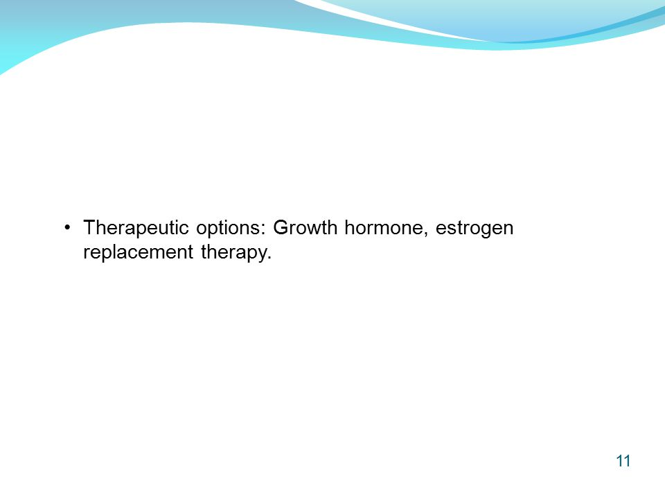 11 Therapeutic options: Growth hormone, estrogen replacement therapy.