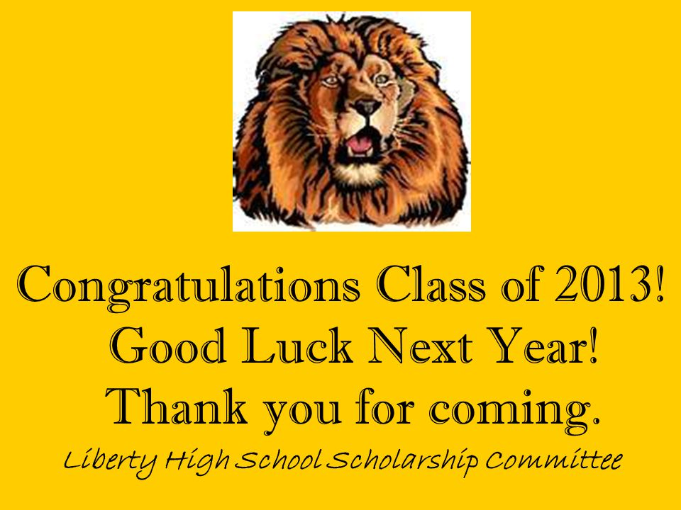 Congratulations Class of 2013! Good Luck Next Year! Thank you for coming. Liberty High School Scholarship Committee