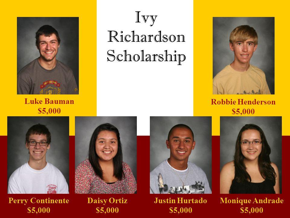 Ivy Richardson Scholarship Luke Bauman $5,000 Perry Continente $5,000 Robbie Henderson $5,000 Daisy Ortiz $5,000 Justin Hurtado $5,000 Monique Andrade