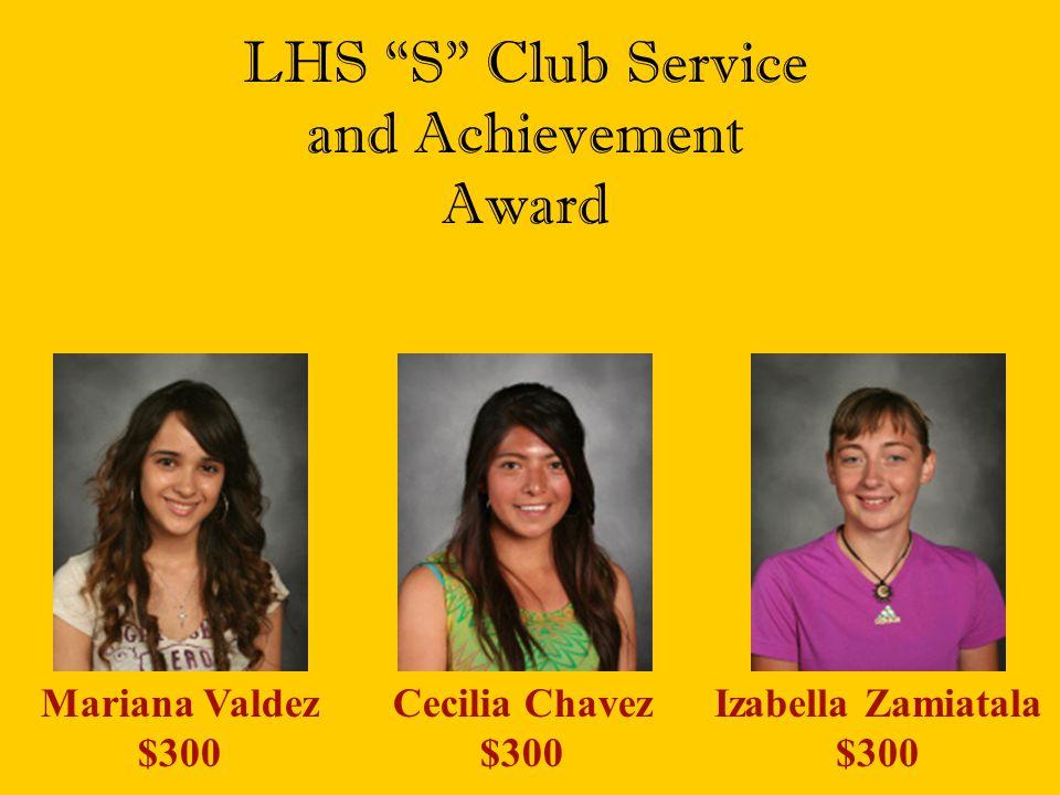 "LHS ""S"" Club Service and Achievement Award Mariana Valdez $300 Cecilia Chavez $300 Izabella Zamiatala $300"