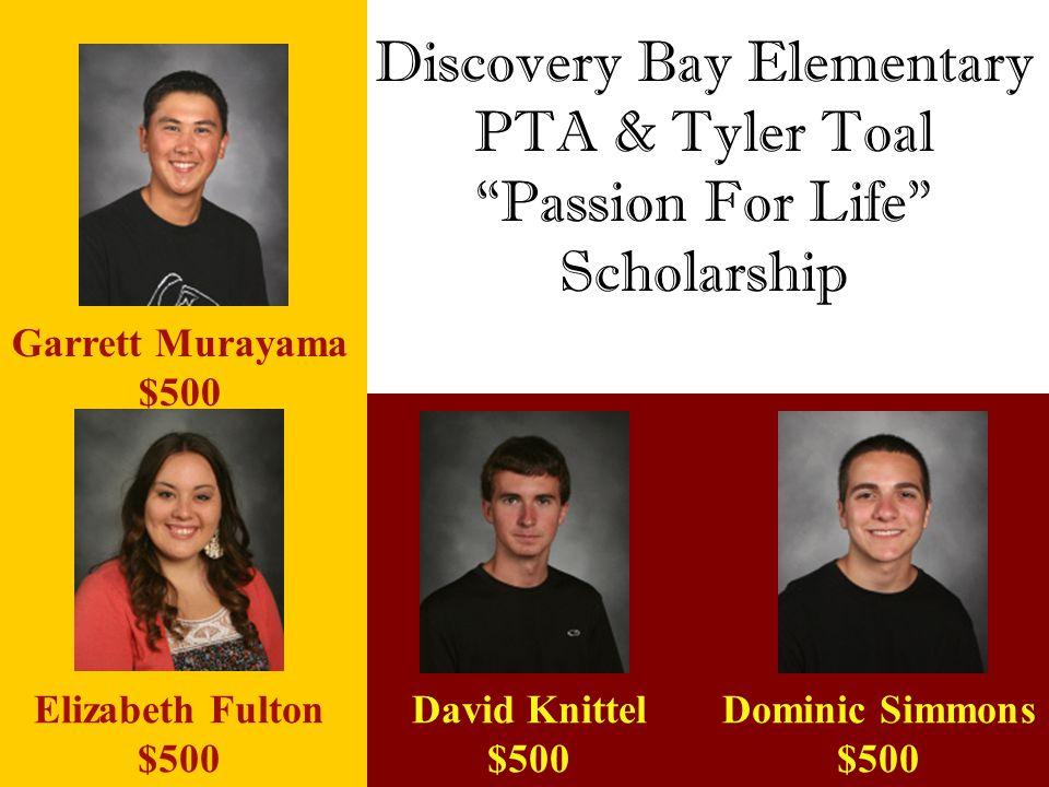 "Discovery Bay Elementary PTA & Tyler Toal ""Passion For Life"" Scholarship Garrett Murayama $500 Elizabeth Fulton $500 David Knittel $500 Dominic Simmon"
