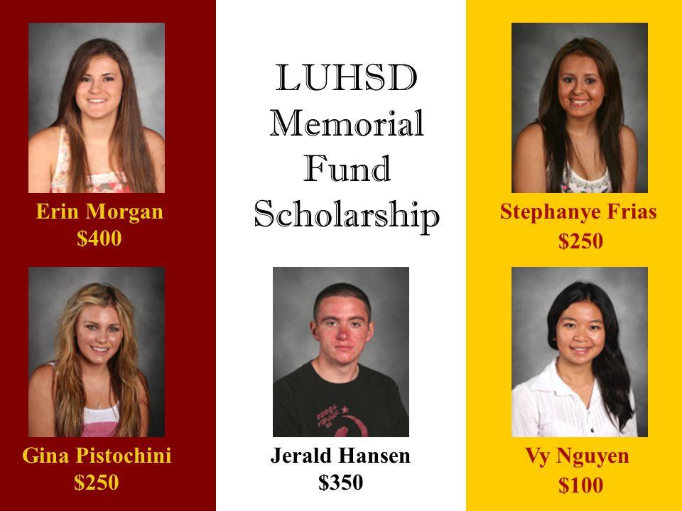 LUHSD Memorial Fund Scholarship Jerald Hansen $350 Gina Pistochini $250 Erin Morgan $400 Vy Nguyen $100 Stephanye Frias $250