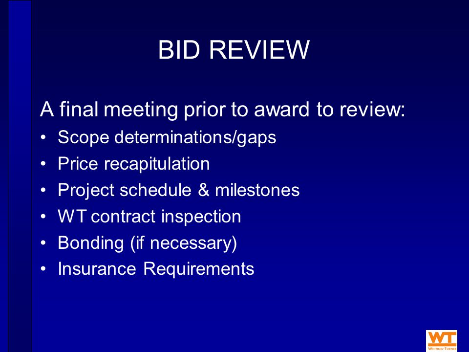 BID REVIEW A final meeting prior to award to review: Scope determinations/gaps Price recapitulation Project schedule & milestones WT contract inspection Bonding (if necessary) Insurance Requirements