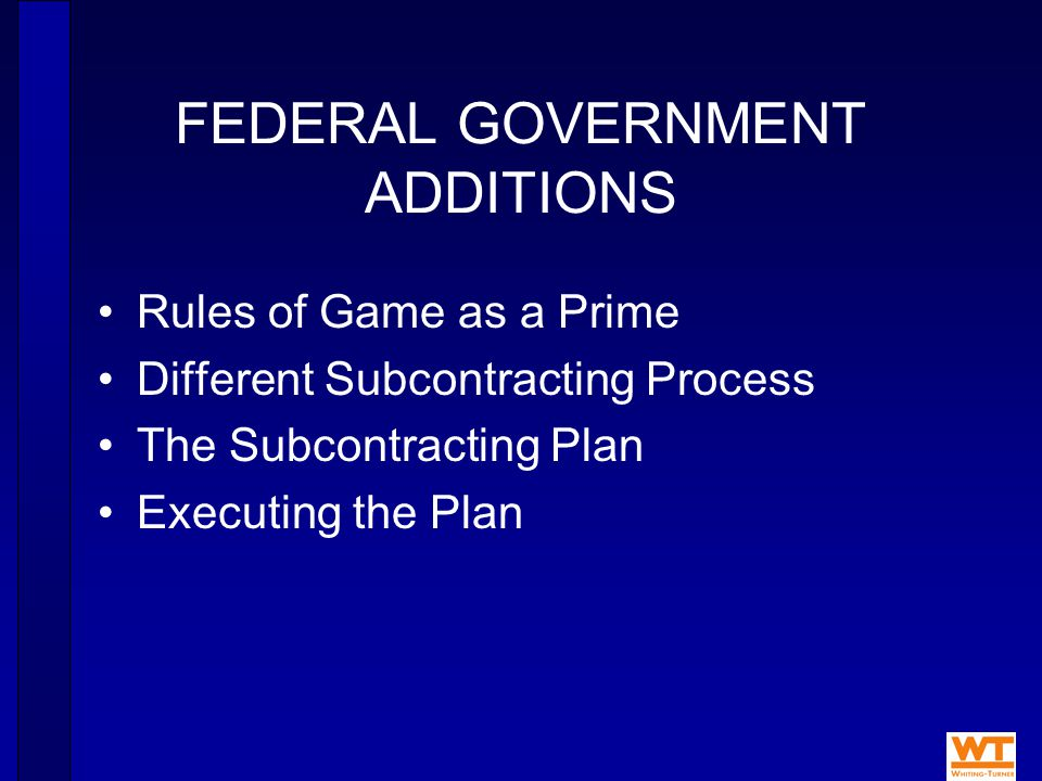 FEDERAL GOVERNMENT ADDITIONS Rules of Game as a Prime Different Subcontracting Process The Subcontracting Plan Executing the Plan