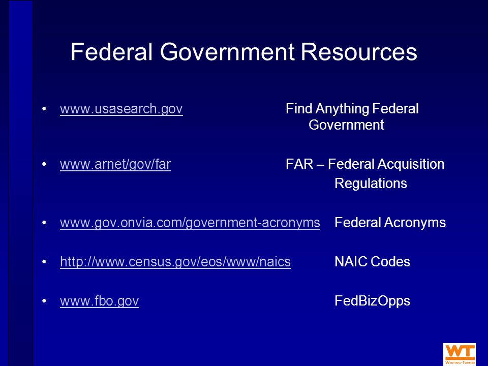 Federal Government Resources www.usasearch.govFind Anything Federal Governmentwww.usasearch.gov www.arnet/gov/farFAR – Federal Acquisitionwww.arnet/gov/far Regulations www.gov.onvia.com/government-acronymsFederal Acronymswww.gov.onvia.com/government-acronyms http://www.census.gov/eos/www/naicsNAIC Codeshttp://www.census.gov/eos/www/naics www.fbo.govFedBizOppswww.fbo.gov