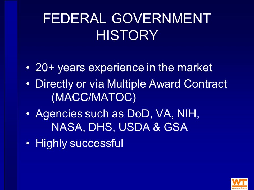 FEDERAL GOVERNMENT HISTORY 20+ years experience in the market Directly or via Multiple Award Contract (MACC/MATOC) Agencies such as DoD, VA, NIH, NASA, DHS, USDA & GSA Highly successful