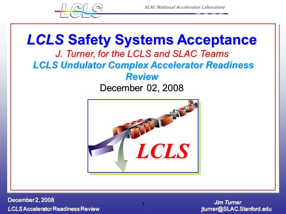 Jim Turner LCLS Accelerator Readiness Review jturner@SLAC.Stanford.edu December 2, 2008 1 LCLS Safety Systems Acceptance J.