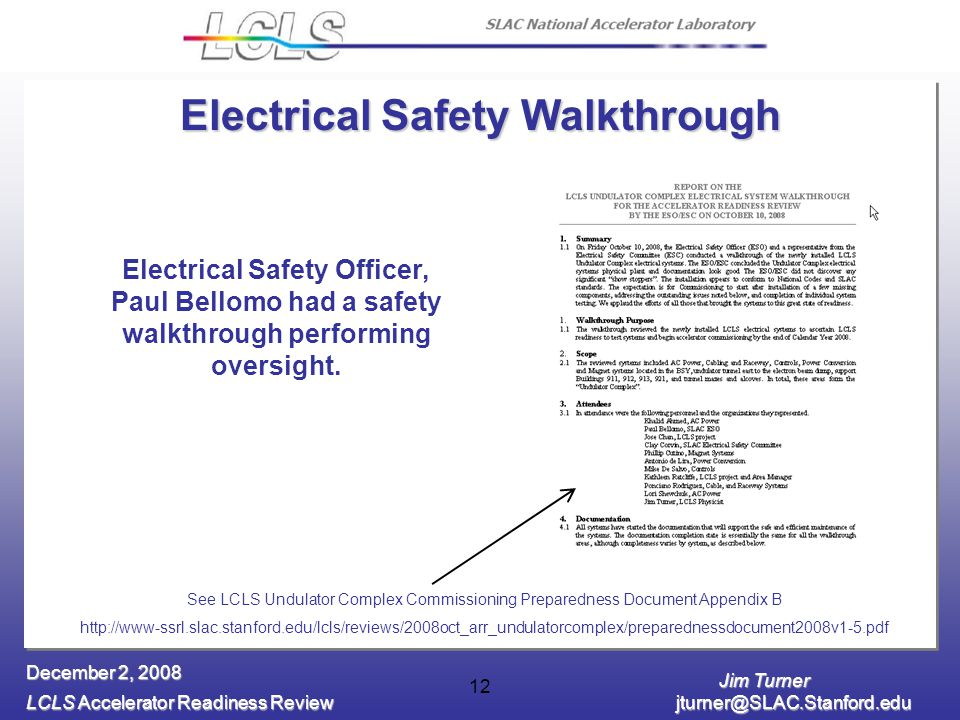 Jim Turner LCLS Accelerator Readiness Review jturner@SLAC.Stanford.edu December 2, 2008 12 Electrical Safety Walkthrough Electrical Safety Officer, Paul Bellomo had a safety walkthrough performing oversight.