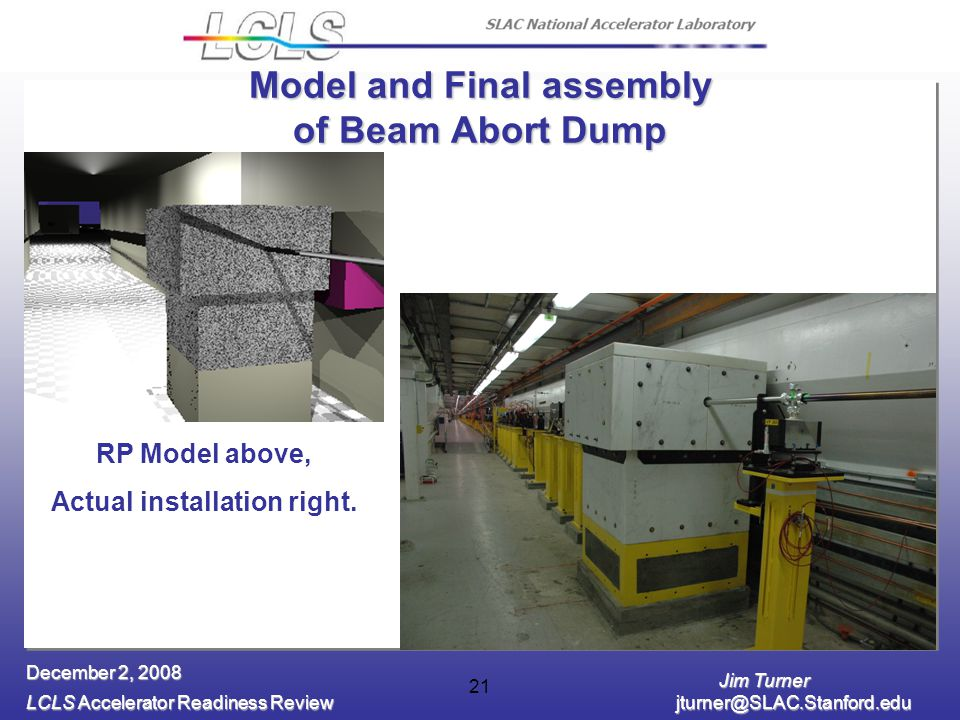 Jim Turner LCLS Accelerator Readiness Review jturner@SLAC.Stanford.edu December 2, 2008 21 Model and Final assembly of Beam Abort Dump RP Model above,