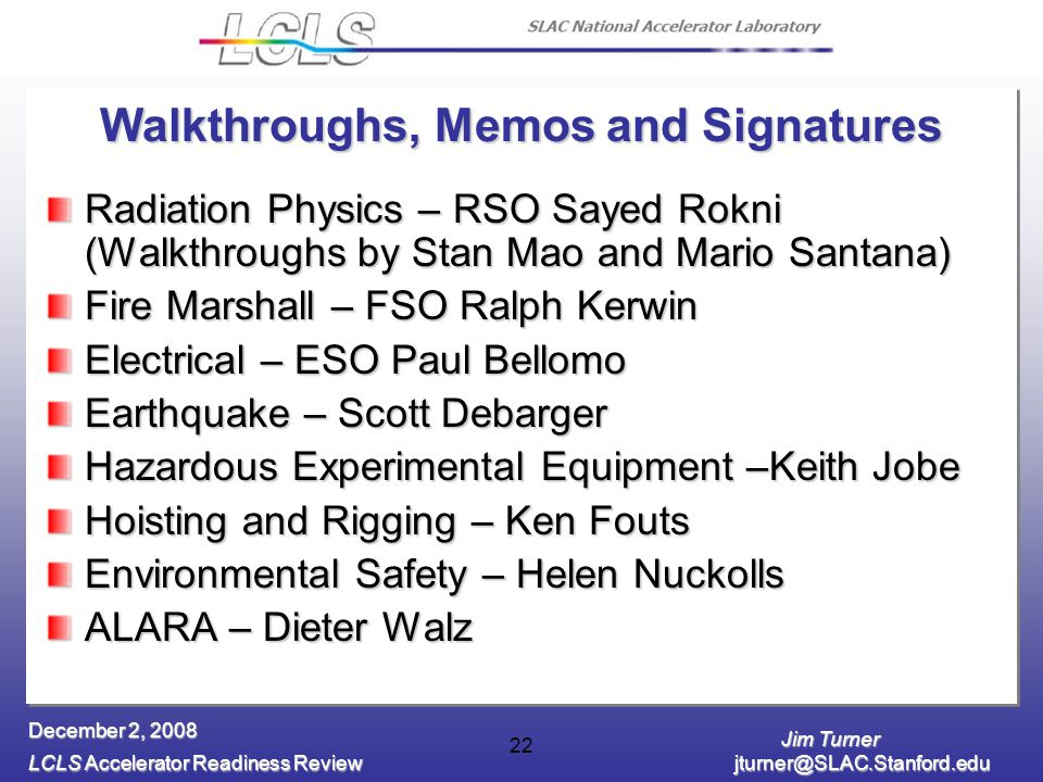 Jim Turner LCLS Accelerator Readiness Review jturner@SLAC.Stanford.edu December 2, 2008 22 Walkthroughs, Memos and Signatures Radiation Physics – RSO Sayed Rokni (Walkthroughs by Stan Mao and Mario Santana) Fire Marshall – FSO Ralph Kerwin Electrical – ESO Paul Bellomo Earthquake – Scott Debarger Hazardous Experimental Equipment –Keith Jobe Hoisting and Rigging – Ken Fouts Environmental Safety – Helen Nuckolls ALARA – Dieter Walz