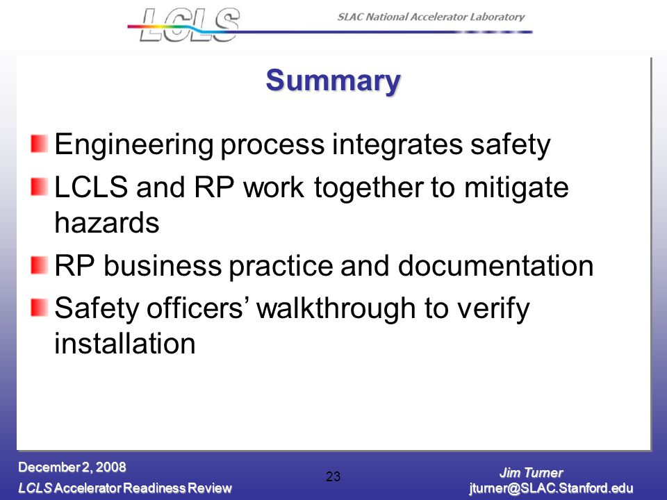 Jim Turner LCLS Accelerator Readiness Review jturner@SLAC.Stanford.edu December 2, 2008 23 Summary Engineering process integrates safety LCLS and RP work together to mitigate hazards RP business practice and documentation Safety officers' walkthrough to verify installation