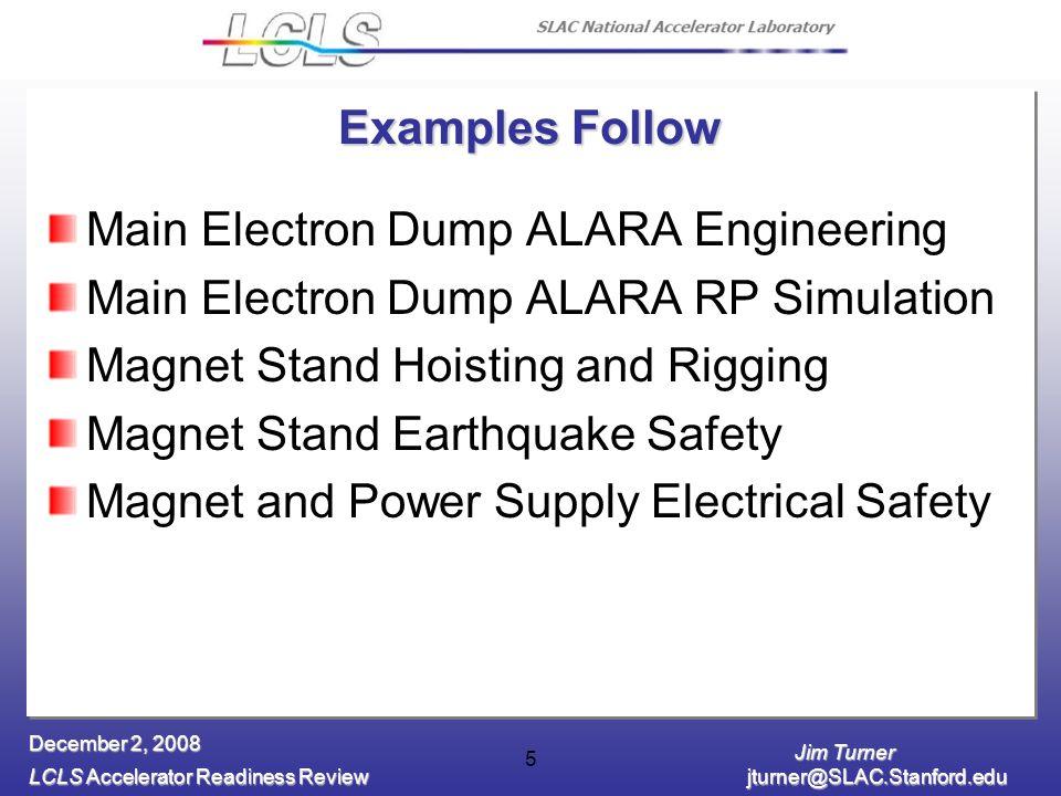 Jim Turner LCLS Accelerator Readiness Review jturner@SLAC.Stanford.edu December 2, 2008 5 Examples Follow Main Electron Dump ALARA Engineering Main El
