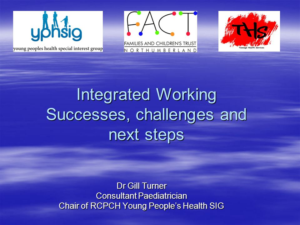 Integrated Working Successes, challenges and next steps Dr Gill Turner Consultant Paediatrician Chair of RCPCH Young People's Health SIG