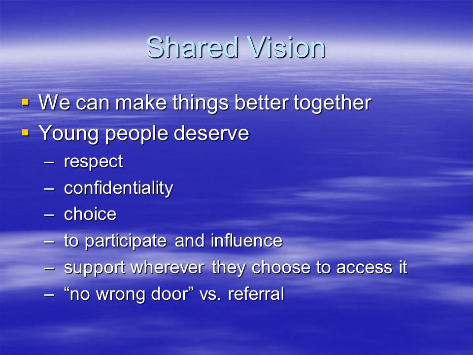 Shared Vision  We can make things better together  Young people deserve – respect – confidentiality – choice – to participate and influence – support wherever they choose to access it – no wrong door vs.
