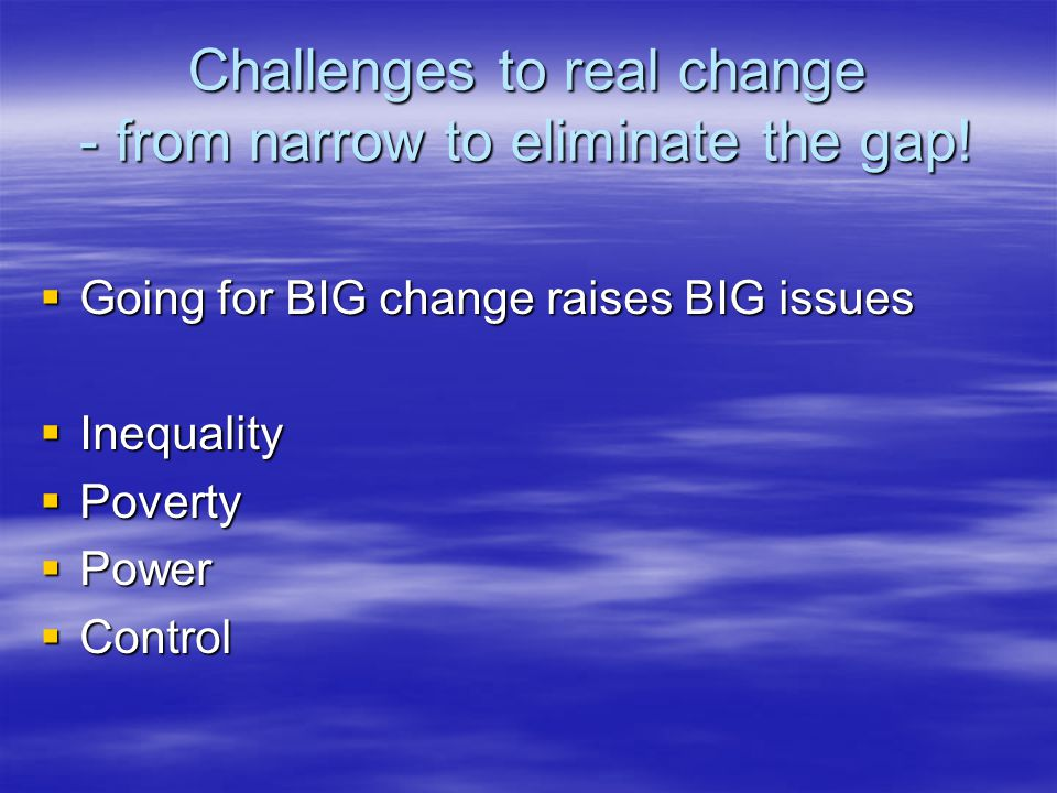 Challenges to real change - from narrow to eliminate the gap.