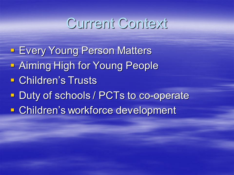 Current Context  Every Young Person Matters  Aiming High for Young People  Children's Trusts  Duty of schools / PCTs to co-operate  Children's workforce development
