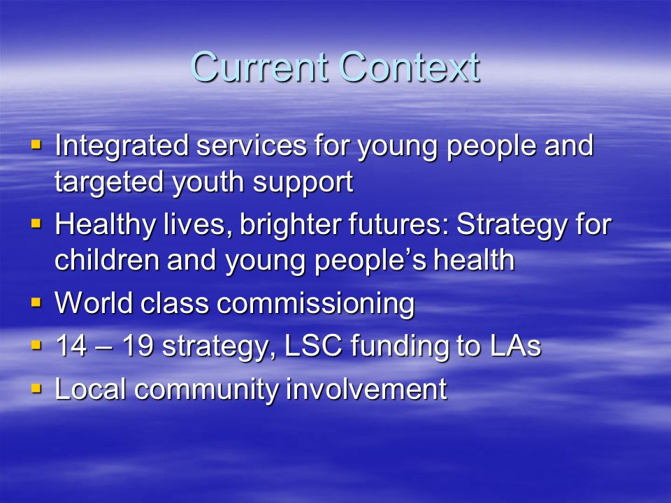 Current Context  Integrated services for young people and targeted youth support  Healthy lives, brighter futures: Strategy for children and young people's health  World class commissioning  14 – 19 strategy, LSC funding to LAs  Local community involvement