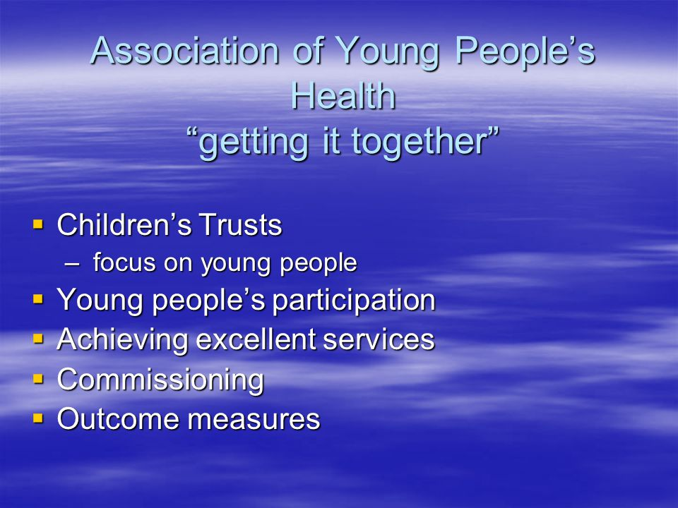 Association of Young People's Health getting it together  Children's Trusts – focus on young people  Young people's participation  Achieving excellent services  Commissioning  Outcome measures