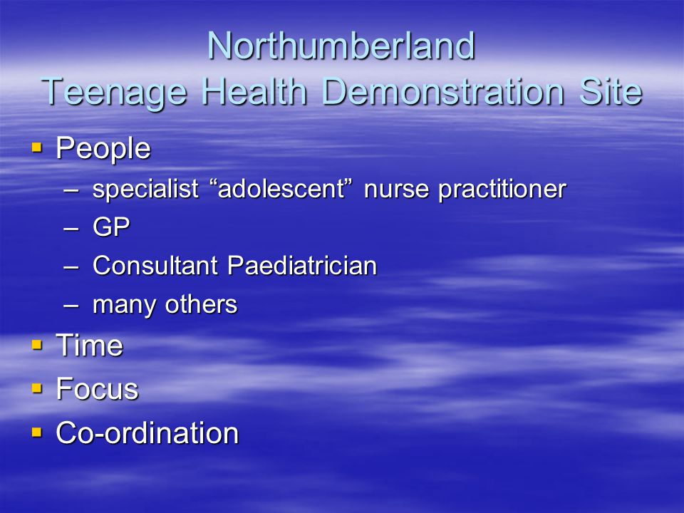 Northumberland Teenage Health Demonstration Site  People – specialist adolescent nurse practitioner – GP – Consultant Paediatrician – many others  Time  Focus  Co-ordination