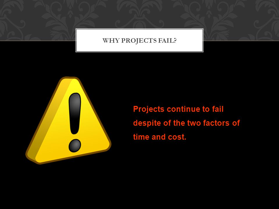 WHY PROJECTS FAIL Projects continue to fail despite of the two factors of time and cost.