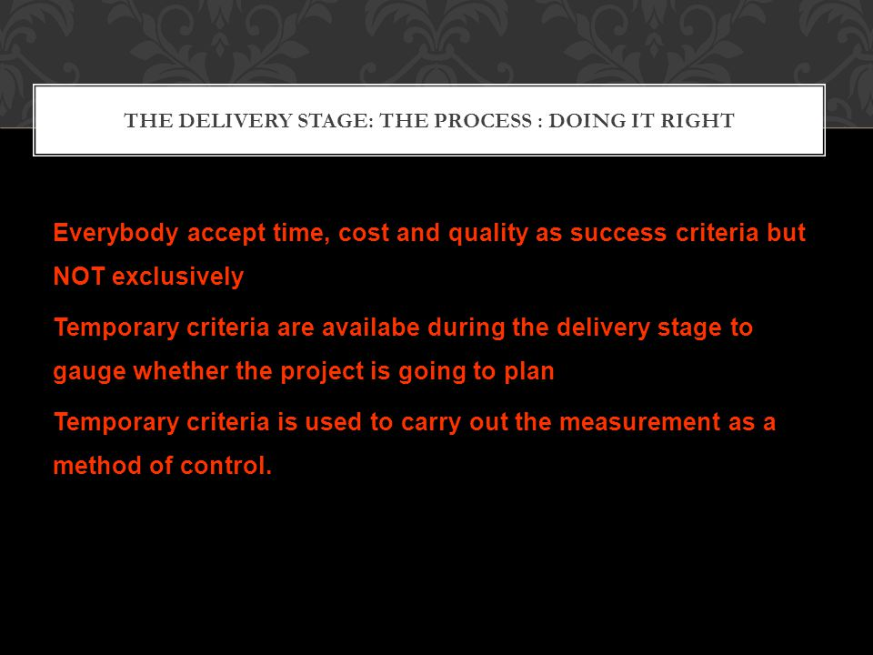THE DELIVERY STAGE: THE PROCESS : DOING IT RIGHT Everybody accept time, cost and quality as success criteria but NOT exclusively Temporary criteria are availabe during the delivery stage to gauge whether the project is going to plan Temporary criteria is used to carry out the measurement as a method of control.