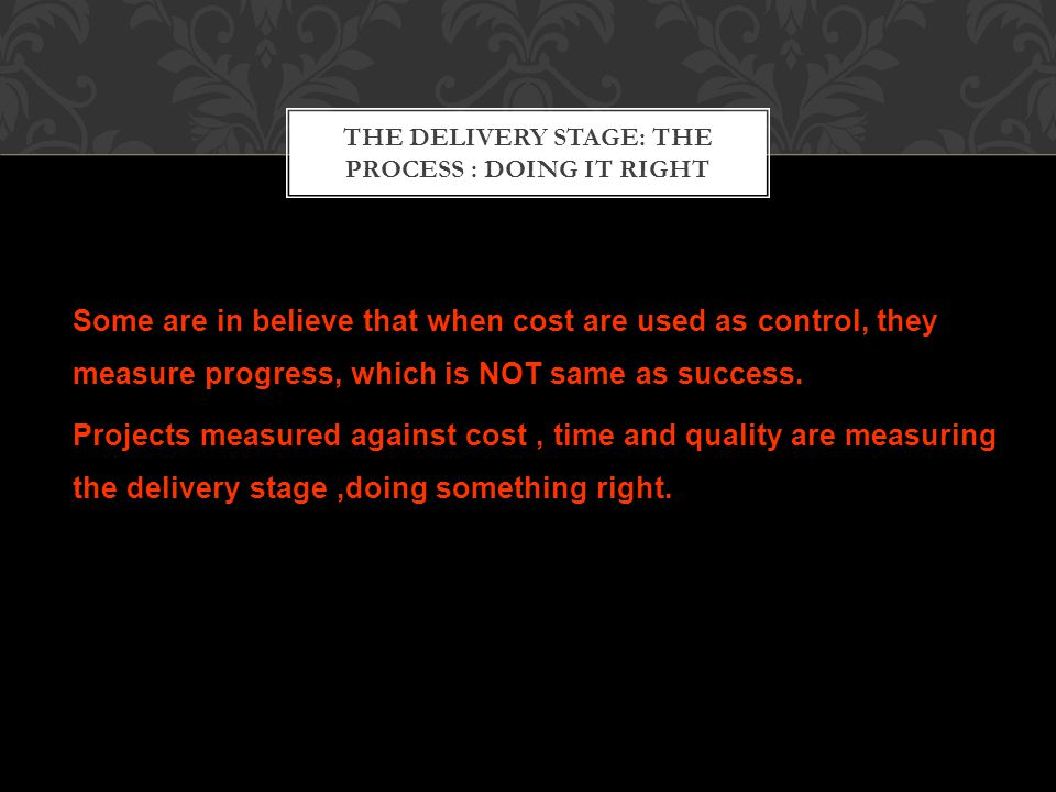 THE DELIVERY STAGE: THE PROCESS : DOING IT RIGHT Some are in believe that when cost are used as control, they measure progress, which is NOT same as success.