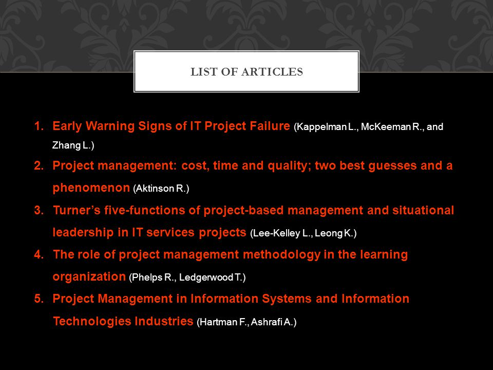 LIST OF ARTICLES 1.Early Warning Signs of IT Project Failure (Kappelman L., McKeeman R., and Zhang L.) 2.Project management: cost, time and quality; two best guesses and a phenomenon (Aktinson R.) 3.Turner's five-functions of project-based management and situational leadership in IT services projects (Lee-Kelley L., Leong K.) 4.The role of project management methodology in the learning organization (Phelps R., Ledgerwood T.) 5.Project Management in Information Systems and Information Technologies Industries (Hartman F., Ashrafi A.)