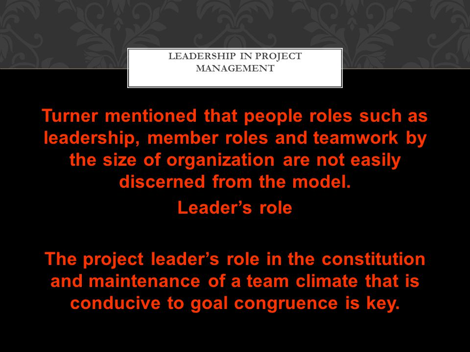 LEADERSHIP IN PROJECT MANAGEMENT Turner mentioned that people roles such as leadership, member roles and teamwork by the size of organization are not easily discerned from the model.