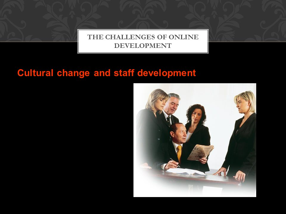 Cultural change and staff development THE CHALLENGES OF ONLINE DEVELOPMENT