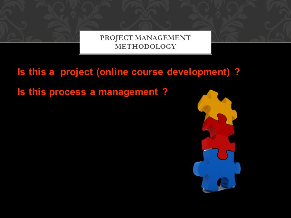 Is this a project (online course development) . Is this process a management .