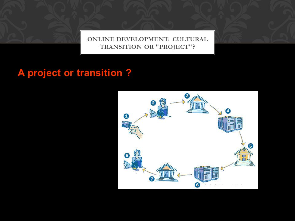 ONLINE DEVELOPMENT: CULTURAL TRANSITION OR PROJECT A project or transition