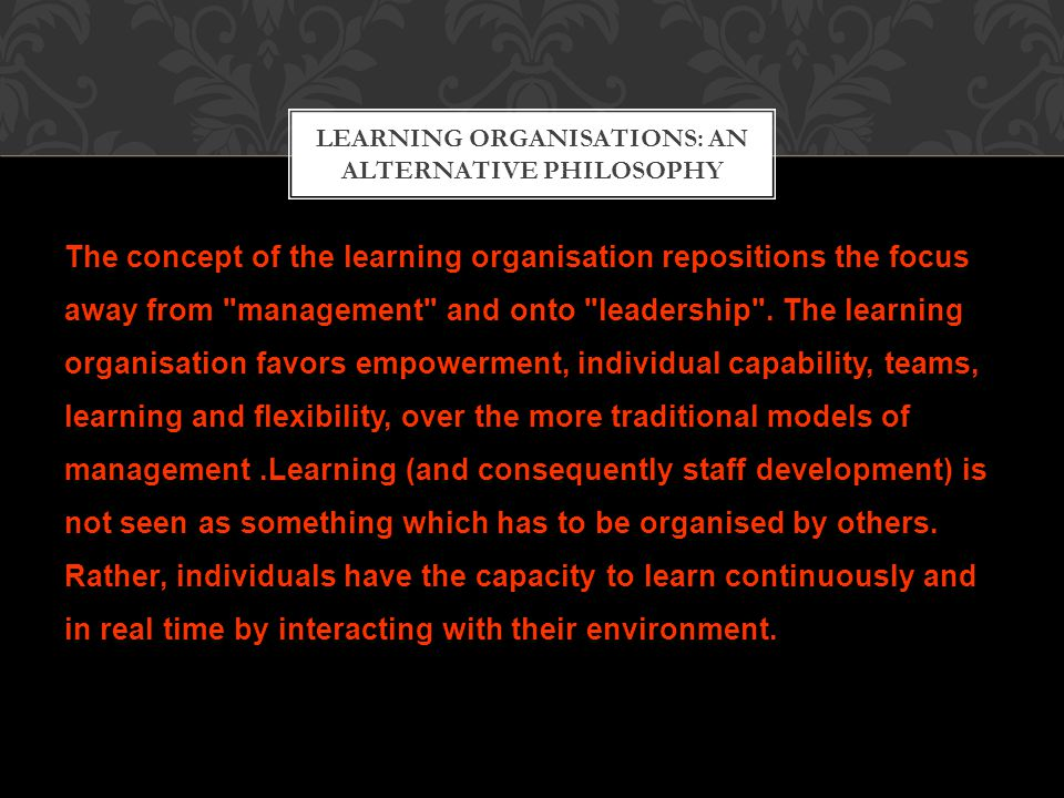 The concept of the learning organisation repositions the focus away from management and onto leadership .