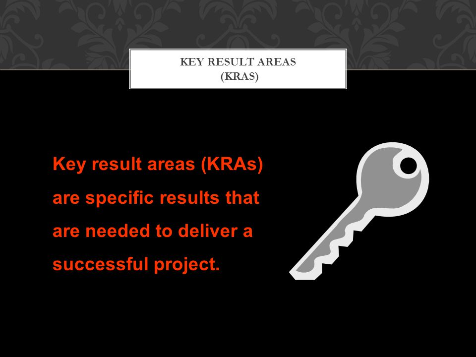 KEY RESULT AREAS (KRAS) Key result areas (KRAs) are specific results that are needed to deliver a successful project.