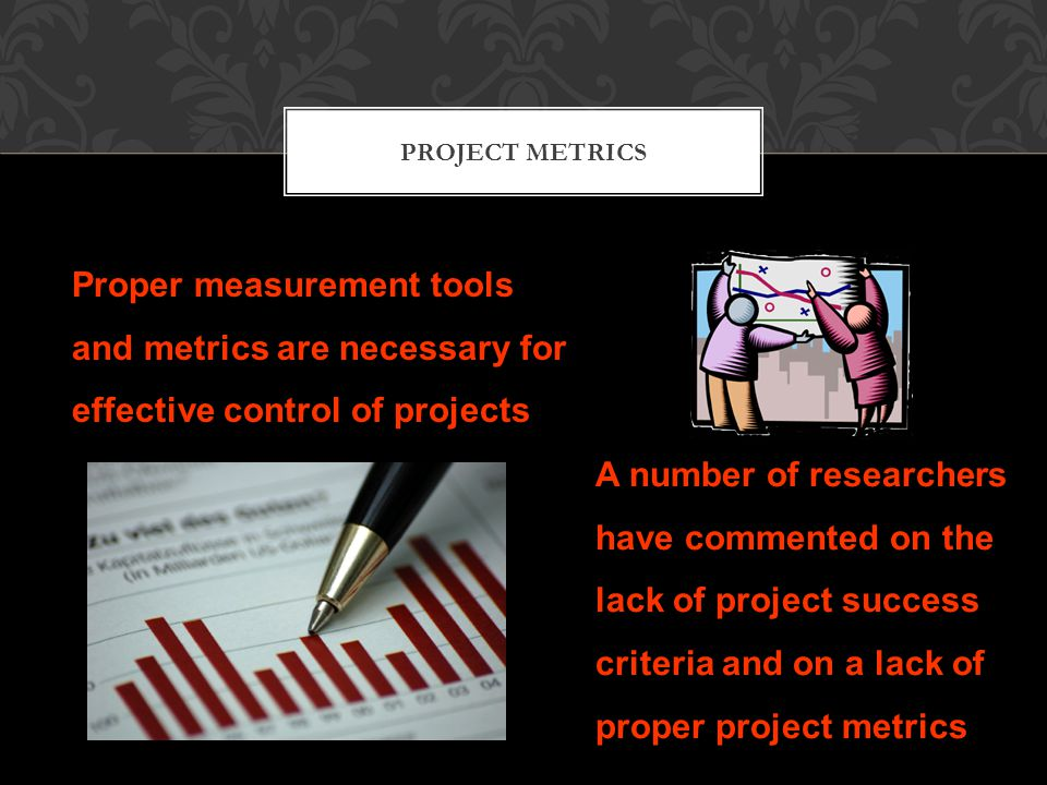 PROJECT METRICS Proper mea­surement tools and metrics are necessary for effective con­trol of projects A number of researchers have commented on the lack of project success criteria and on a lack of proper project metrics