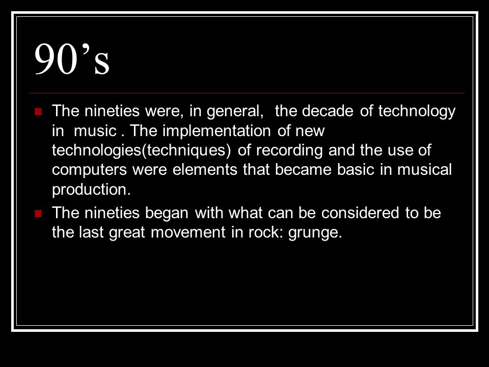 90's The nineties were, in general, the decade of technology in music.