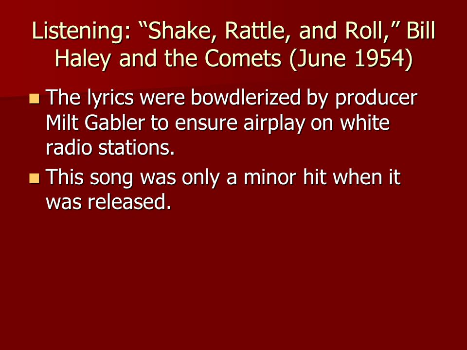 Listening: Shake, Rattle, and Roll, Bill Haley and the Comets (June 1954) The lyrics were bowdlerized by producer Milt Gabler to ensure airplay on white radio stations.