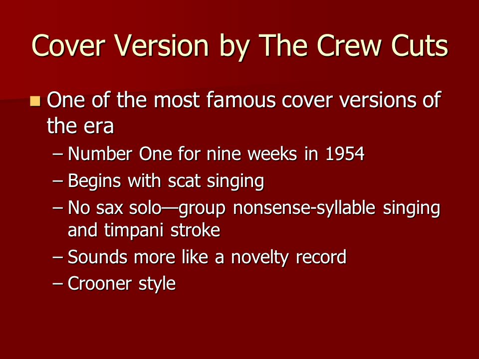 Cover Version by The Crew Cuts One of the most famous cover versions of the era One of the most famous cover versions of the era –Number One for nine weeks in 1954 –Begins with scat singing –No sax solo—group nonsense-syllable singing and timpani stroke –Sounds more like a novelty record –Crooner style