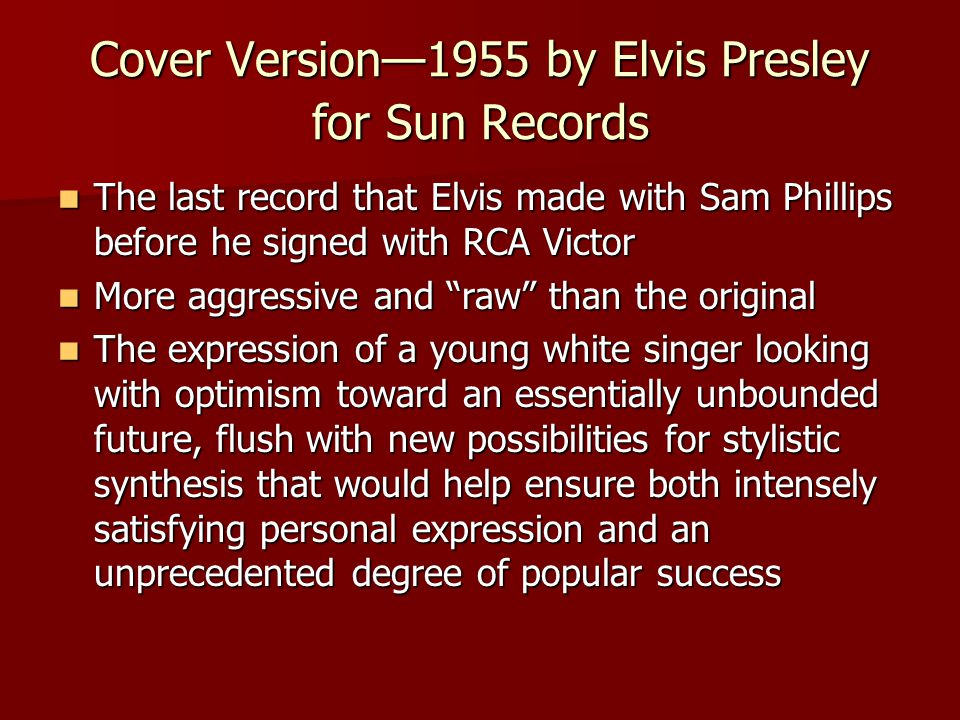 Cover Version—1955 by Elvis Presley for Sun Records The last record that Elvis made with Sam Phillips before he signed with RCA Victor The last record that Elvis made with Sam Phillips before he signed with RCA Victor More aggressive and raw than the original More aggressive and raw than the original The expression of a young white singer looking with optimism toward an essentially unbounded future, flush with new possibilities for stylistic synthesis that would help ensure both intensely satisfying personal expression and an unprecedented degree of popular success The expression of a young white singer looking with optimism toward an essentially unbounded future, flush with new possibilities for stylistic synthesis that would help ensure both intensely satisfying personal expression and an unprecedented degree of popular success
