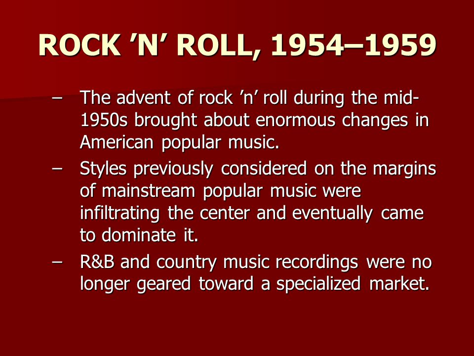 –The advent of rock 'n' roll during the mid- 1950s brought about enormous changes in American popular music.