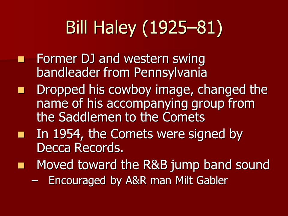 Bill Haley (1925–81) Former DJ and western swing bandleader from Pennsylvania Former DJ and western swing bandleader from Pennsylvania Dropped his cowboy image, changed the name of his accompanying group from the Saddlemen to the Comets Dropped his cowboy image, changed the name of his accompanying group from the Saddlemen to the Comets In 1954, the Comets were signed by Decca Records.