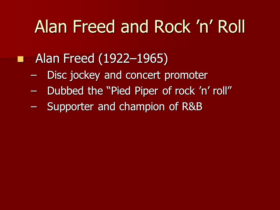 Alan Freed and Rock 'n' Roll Alan Freed (1922–1965) Alan Freed (1922–1965) –Disc jockey and concert promoter –Dubbed the Pied Piper of rock 'n' roll –Supporter and champion of R&B