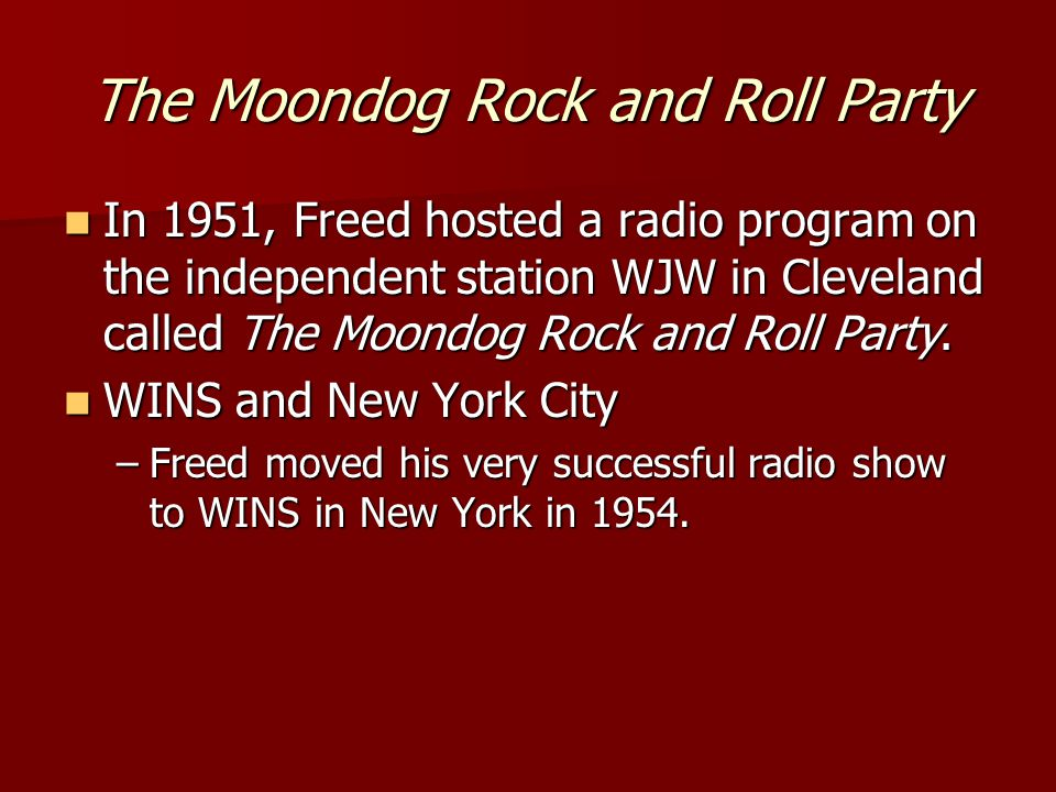 The Moondog Rock and Roll Party In 1951, Freed hosted a radio program on the independent station WJW in Cleveland called The Moondog Rock and Roll Party.