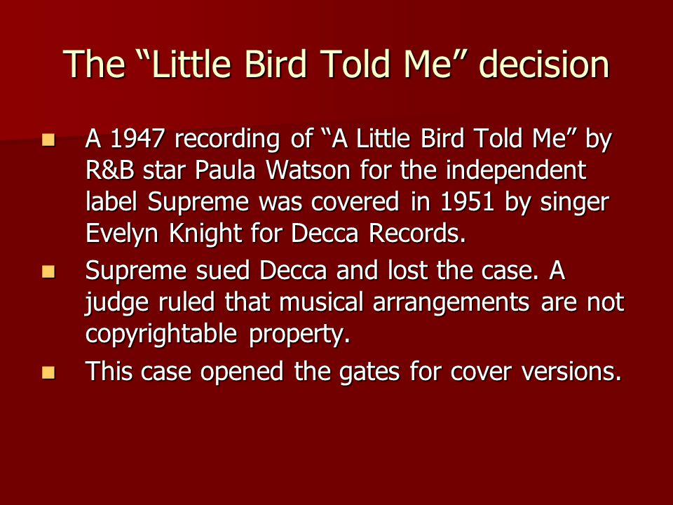 The Little Bird Told Me decision A 1947 recording of A Little Bird Told Me by R&B star Paula Watson for the independent label Supreme was covered in 1951 by singer Evelyn Knight for Decca Records.
