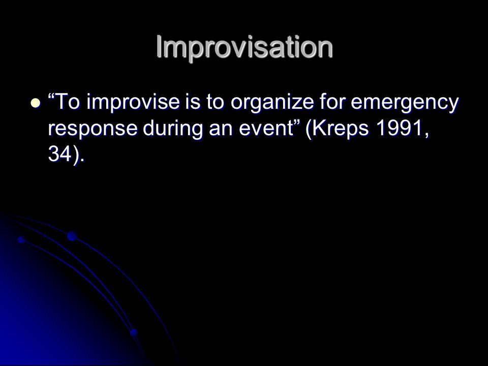 Improvisation To improvise is to organize for emergency response during an event (Kreps 1991, 34).