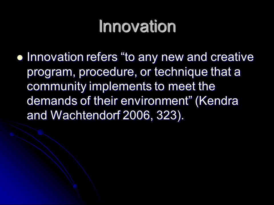 Innovation Innovation refers to any new and creative program, procedure, or technique that a community implements to meet the demands of their environment (Kendra and Wachtendorf 2006, 323).