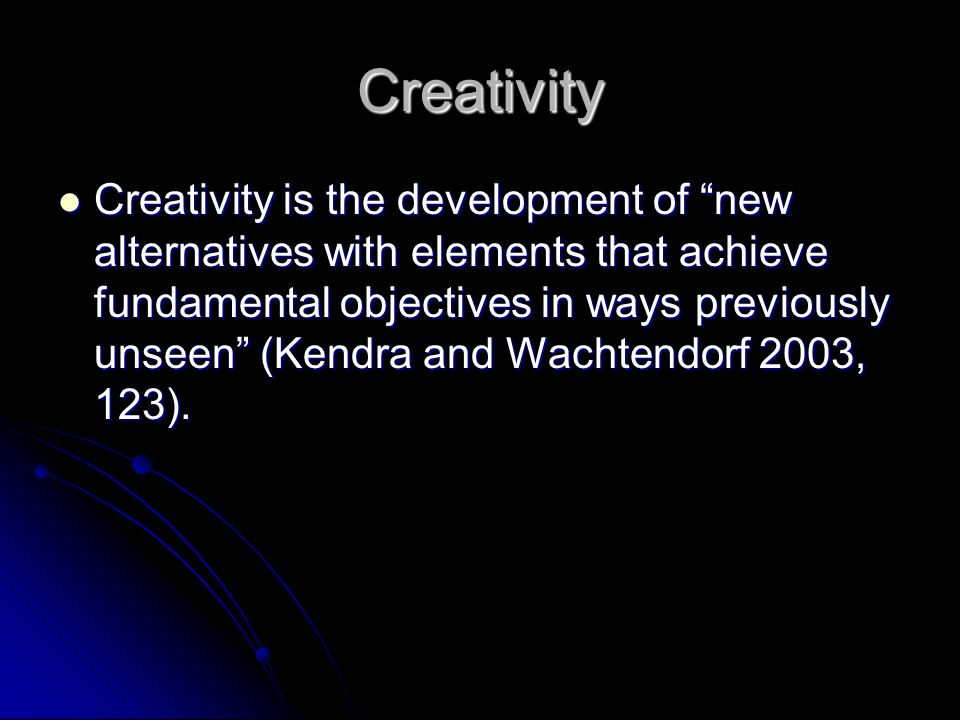 Creativity Creativity is the development of new alternatives with elements that achieve fundamental objectives in ways previously unseen (Kendra and Wachtendorf 2003, 123).