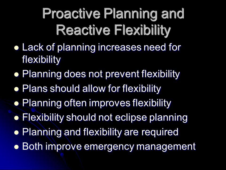 Proactive Planning and Reactive Flexibility Lack of planning increases need for flexibility Lack of planning increases need for flexibility Planning does not prevent flexibility Planning does not prevent flexibility Plans should allow for flexibility Plans should allow for flexibility Planning often improves flexibility Planning often improves flexibility Flexibility should not eclipse planning Flexibility should not eclipse planning Planning and flexibility are required Planning and flexibility are required Both improve emergency management Both improve emergency management
