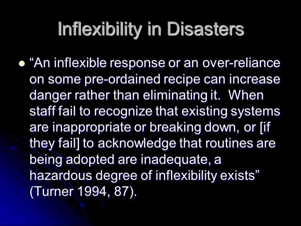 Inflexibility in Disasters An inflexible response or an over-reliance on some pre-ordained recipe can increase danger rather than eliminating it.