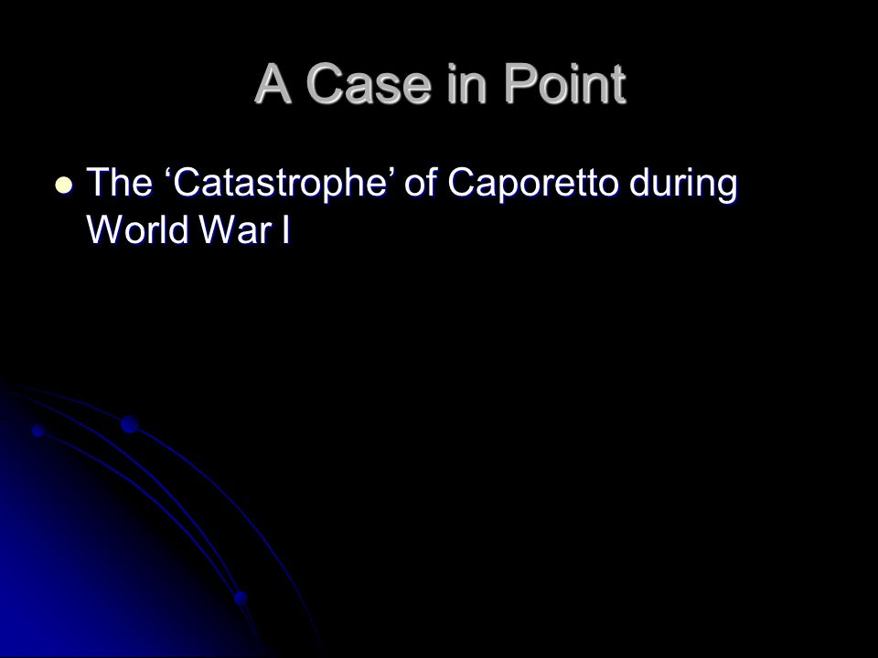 A Case in Point The 'Catastrophe' of Caporetto during World War I The 'Catastrophe' of Caporetto during World War I